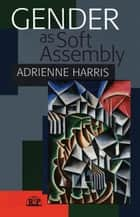 Gender as Soft Assembly ebook by Adrienne Harris