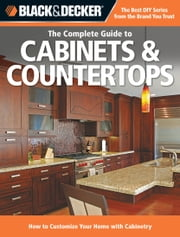 Black & Decker The Complete Guide to Cabinets & Countertops - How to Customize Your Home with Cabinetry ebook by Editors of Cool Springs Press