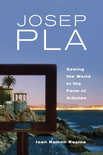 Josep Pla - Seeing the World in the Form of Articles eBook by Joan Resina