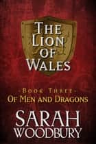 Of Men and Dragons (The Lion of Wales Series) ebook by Sarah Woodbury