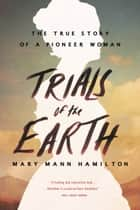 Trials of the Earth - The True Story of a Pioneer Woman ebook by Mary Mann Hamilton