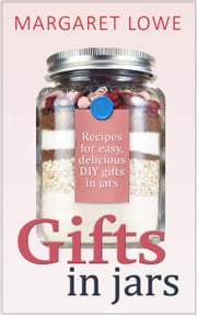 Gifts In Jars: Recipes and Instructions for Beautiful Homemade Gifts They'll Love ebook by Margaret Lowe