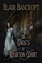 The Ghosts of Rushton Court ebook by Blair Bancroft
