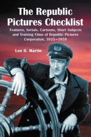 The Republic Pictures Checklist - Features, Serials, Cartoons, Short Subjects and Training Films of Republic Pictures Corporation, 1935-1959 ebook by Len D. Martin