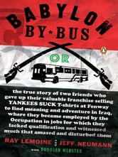 Babylon by Bus - Or true story of two friends who gave up valuable franchise selling T-shirts to find meaning & adventure in Iraq where they became employed by the Occupation... ebook by Ray LeMoine,Jeff Neumann,Donovan Webster