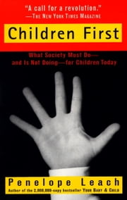 Children First - What Society Must Do--and is Not Doing--for Children Today ebook by Penelope Leach