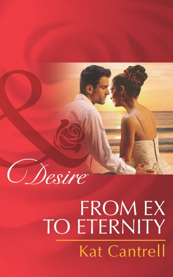 From Ex to Eternity (Mills & Boon Desire) (Newlywed Games, Book 1) ebook by Kat Cantrell