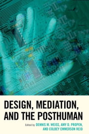 Design, Mediation, and the Posthuman ebook by Dennis M. Weiss,Amy D. Propen,Colbey Emmerson Reid,Kristie S. Fleckenstein,Brendan Keogh,Jonathan Rey Lee,Matthew A. Levy,Emily McArthur,Josh Mehler,Nicole M. Merola,Anthony Miccoli,Elise Takehana,John Tinnell,Yoni Van Den Eede