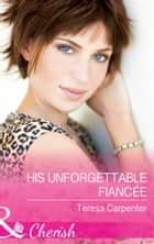 His Unforgettable Fiancée (Mills & Boon Cherish) ebook by Teresa Carpenter