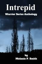 Intrepid: Warrior Series Anthology Book 4.5 ebook by Melanie P. Smith