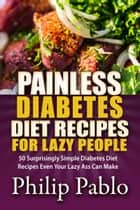 Painless Diabetes Diet Recipes For Lazy People: 50 Surprisingly Simple Diabetes Diet Recipes Even Your Lazy Ass Can Make ebook by Phillip Pablo