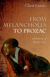 From Melancholia to Prozac - A history of depression ebook by Clark Lawlor