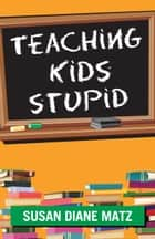 Teaching Kids Stupid ebook by Susan Diane Matz