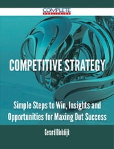Competitive Strategy - Simple Steps to Win, Insights and Opportunities for Maxing Out Success ebook by Gerard Blokdijk