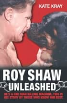 Roy Shaw Unleashed - He's a one man killing machine. This is his story by those who know him best ebook by Roy Shaw