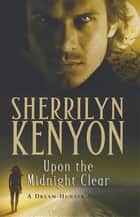 Upon The Midnight Clear - The Dark-Hunter World: Book 13 ebook by Sherrilyn Kenyon