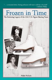 Frozen in Time - The Enduring Legacy of the 1961 U.S. Figure Skating Team ebook by Nikki Nichols