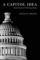 Capitol Idea - Think Tanks and U.S. Foreign Policy ebook by Donald E. Abelson