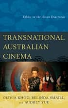 Transnational Australian Cinema - Ethics in the Asian Diasporas ebook by Olivia Khoo, Belinda Smaill, Audrey Yue