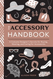 The Accessory Handbook - A Costume Designer's Secrets for Buying, Wearing, and Caring for Accessories ebook by Alison Freer