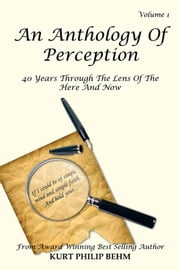 An Anthology Of Perception Vol. 1 - 40 Years Through The Lens Of The Here And Now ebook by Kurt Philip Behm