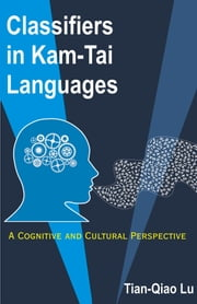 Classifiers in Kam-Tai Languages: A Cognitive and Cultural Perspective ebook by Lu, Tian-Qiao