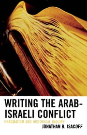 Writing the Arab-Israeli Conflict - Pragmatism and Historical Inquiry ebook by Jonathan B. Isacoff