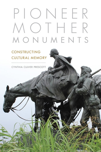 Pioneer Mother Monuments - Constructing Cultural Memory ebook by Cynthia Culver Prescott