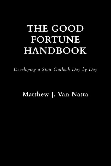 The Good Fortune Handbook - Developing a Stoic Outlook Day by Day ebook by Matthew  J Van Natta