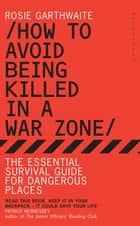 How to Avoid Being Killed in a War Zone - The Essential Survival Guide for Dangerous Places ebook by Rosie Garthwaite