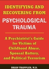 Identifying and Recovering from Psychological Trauma - A Psychiatrist's Guide for Victims of Childhood Abuse, Spousal Battery, and Political Terrorism ebook by Brian Trappler