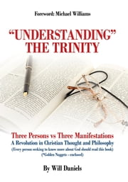 """Understanding"" the Trinity - Three Persons vs Three Manifestations: A Revolution in Christian Thought and Philosophy (Every person seeking to know more about God should read this book) ebook by Will Daniels"