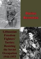Lithuanian Freedom Fighters' Tactics: Resisting The Soviet Occupation 1944-1953 ebook by Darius Bernotas