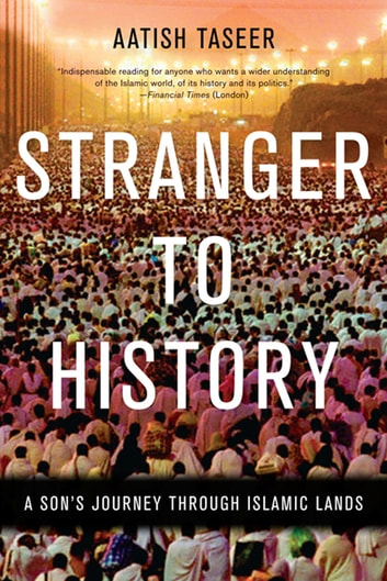 Stranger to History - A Son's Journey through Islamic Lands ebook by Aatish Taseer
