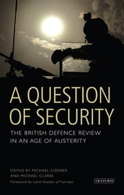 Question of Security, A - The British Defence Review in an Age of Austerity ebook by Michael Codner,Michael Clarke