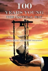 One Hundred Years Young the Natural Way - Body, Mind, and Spirit Training ebook by Earl Fee