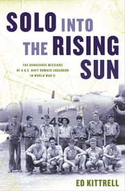 Solo into the Rising Sun - The Dangerous Missions of a U.S. Navy Bomber Squadron in World War II ebook by Ed Kittrell