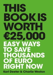 This Book is Worth €25,000: Easy ways to save thousands of euro right now ebook by Charlie Weston, Karl Deeter