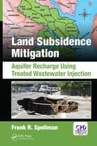 Land Subsidence Mitigation - Aquifer Recharge Using Treated Wastewater Injection ebook by Frank R. Spellman