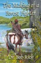 The Making of a Forest Fighter - An Account of Harila's War By the Doshi Hero, Ribtol ebook by Bob Rich