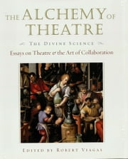 The Alchemy of Theatre - The Divine Science - Essays on Theatre and the Art of Collaboration ebook by Robert Viagas
