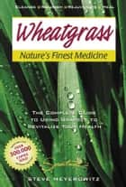 Wheatgrass: Nature's Finest Medicine ebook by Meyerowitz,Steve