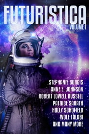 Futuristica: Volume 1 ebook by Stephanie Burgis,Anne E. Johnson,Robert Lowell Russell,Patrice Sarath,Holly Schofield,Wole Talabi,Bo Balder,James Beamon,Marina Berlin,Megan Chaudhuri,L Chan,L. H. Davis,Ciro Faienza,E E King,Gary Kloster,Mary Mascari,Mike Morgan,Nancy S.M. Waldman,Daryna Yakusha