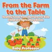 From the Farm to The Table, Healthy Foods from the Farm for Kids - Children's Agriculture Books ebook by Baby Professor