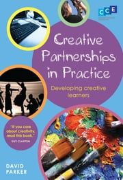 Creative Partnerships in Practice - Developing Creative Learners ebook by David Parker
