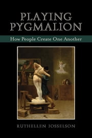 Playing Pygmalion - How People Create One Another ebook by Ruthellen Josselson