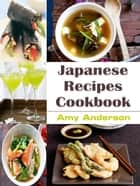 Japanese Recipes Cookbook ebook by Amy Anderson