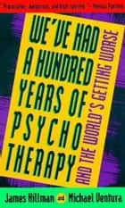 We've Had a Hundred Years of Psychotherapy ebook by James Hillman