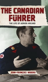 The Canadian Fuhrer - The Life of Adrien Arcand ebook by Jean-Francois Nadeau