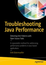 Troubleshooting Java Performance - Detecting Anti-Patterns with Open Source Tools ebook by Erik Ostermueller